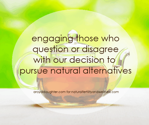 Engaging those who disagree with our decision to pursue natural alternatives